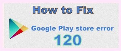 Google Play store error 120