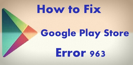 Fix Google Play Store error 963 in android