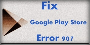 fix Google Play Store error 907 in android phone